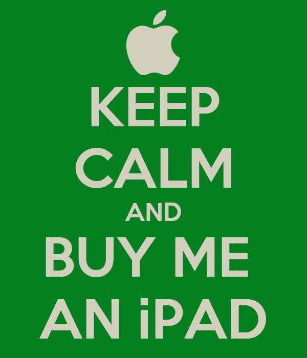KEEP CALM AND BUY ME  AN iPAD
