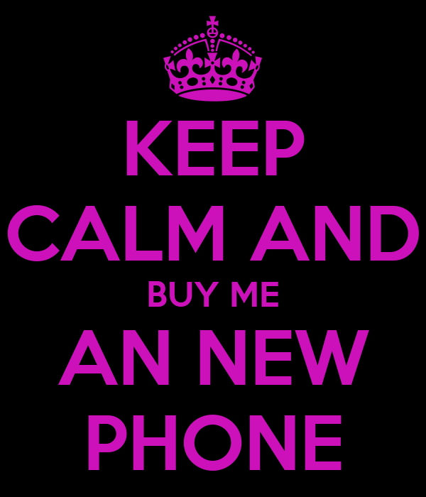 KEEP CALM AND BUY ME AN NEW PHONE