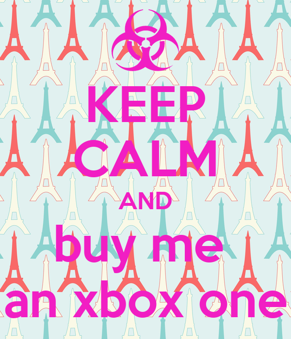 KEEP CALM AND buy me  an xbox one