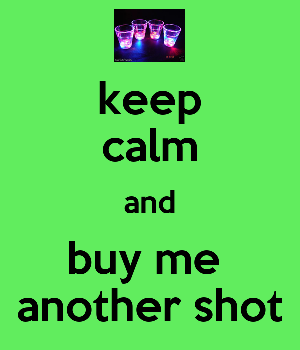 keep calm and buy me  another shot