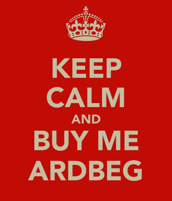 KEEP CALM AND BUY ME ARDBEG