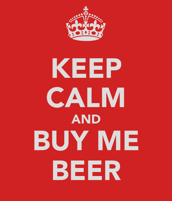 KEEP CALM AND BUY ME BEER