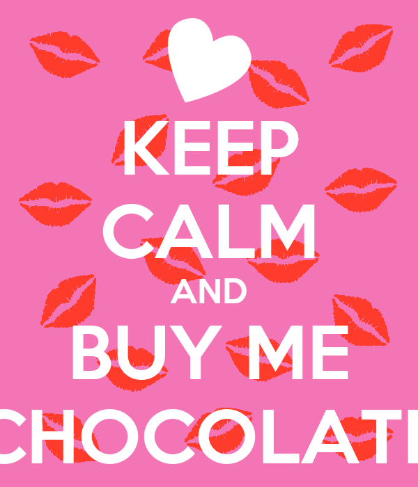 KEEP CALM AND BUY ME CHOCOLATE
