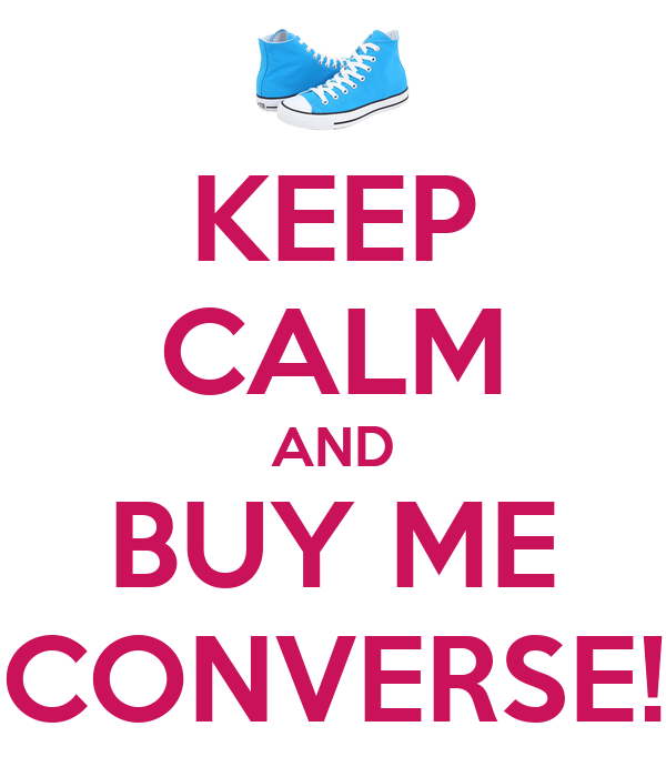KEEP CALM AND BUY ME CONVERSE!