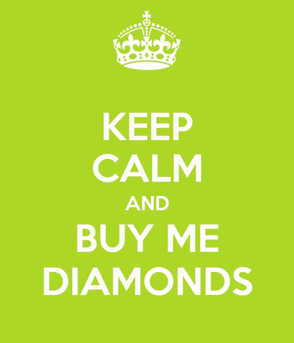 KEEP CALM AND BUY ME DIAMONDS