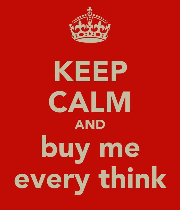 KEEP CALM AND buy me every think