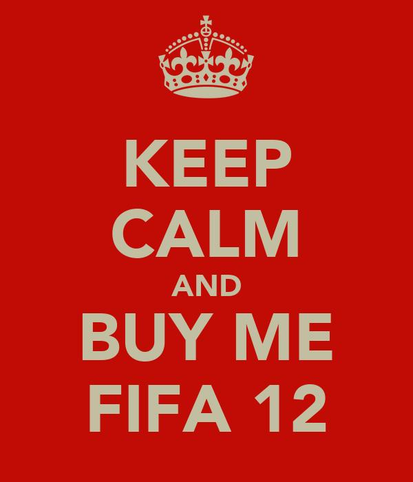 KEEP CALM AND BUY ME FIFA 12