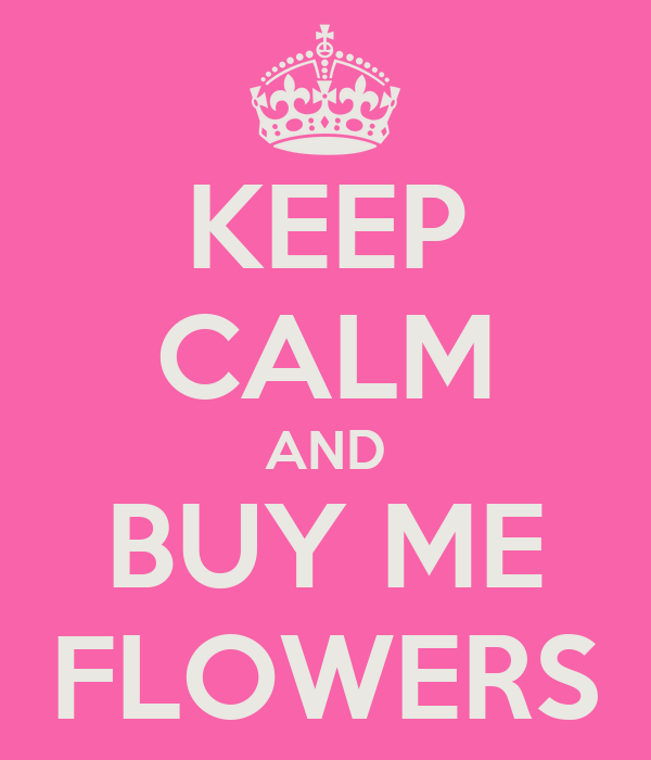 KEEP CALM AND BUY ME FLOWERS