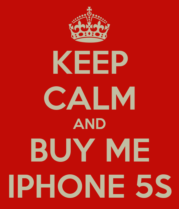 KEEP CALM AND BUY ME IPHONE 5S