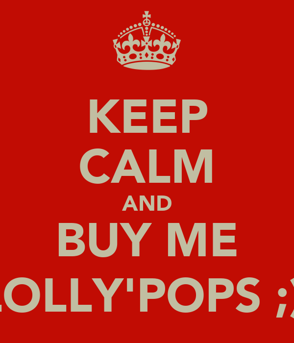 KEEP CALM AND BUY ME LOLLY'POPS ;)