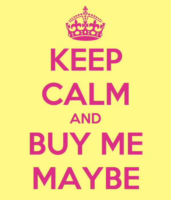 KEEP CALM AND BUY ME MAYBE