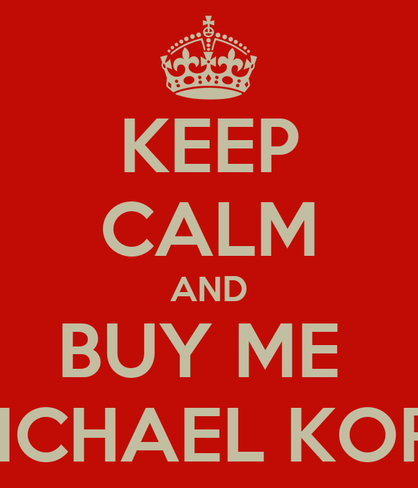 KEEP CALM AND BUY ME  MICHAEL KORS