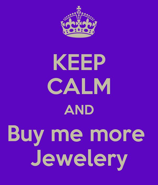KEEP CALM AND Buy me more  Jewelery