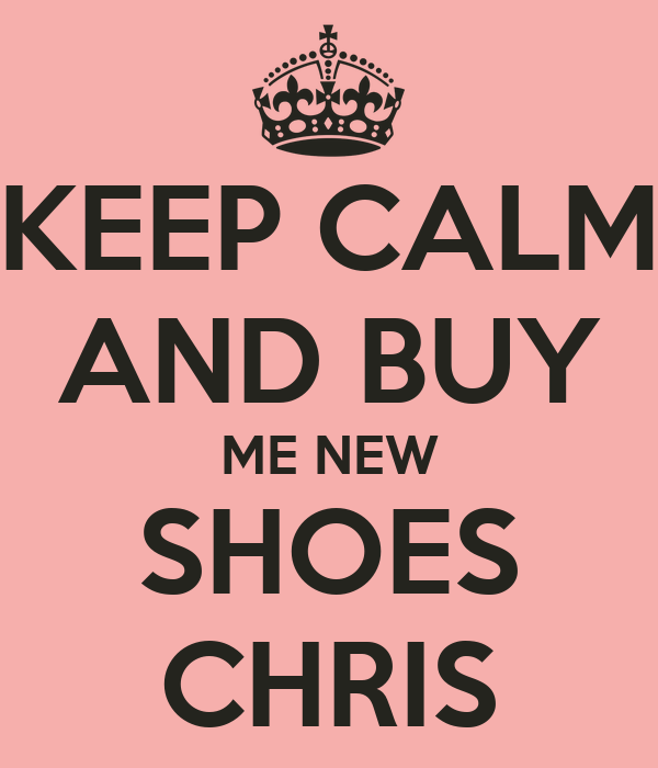 KEEP CALM AND BUY ME NEW SHOES CHRIS