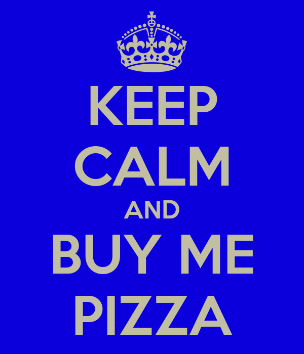 KEEP CALM AND BUY ME PIZZA