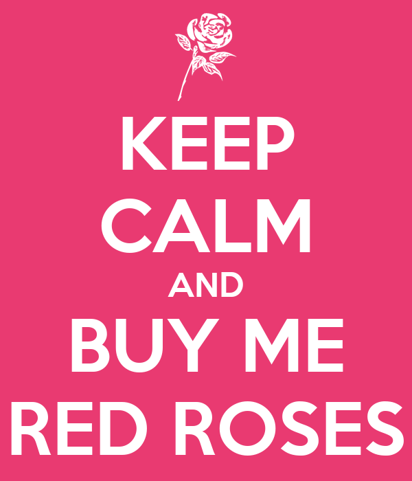 KEEP CALM AND BUY ME RED ROSES