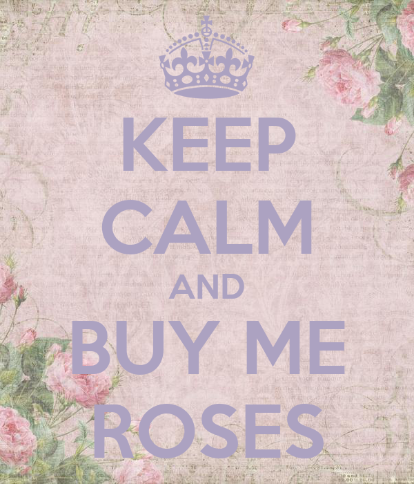 KEEP CALM AND BUY ME ROSES