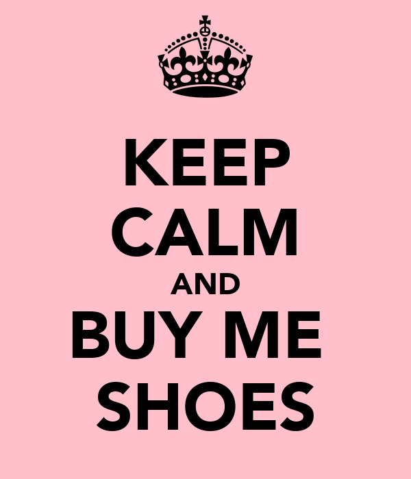 KEEP CALM AND BUY ME  SHOES