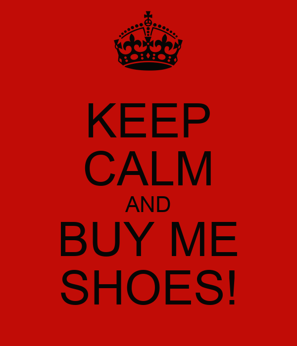 KEEP CALM AND BUY ME SHOES!