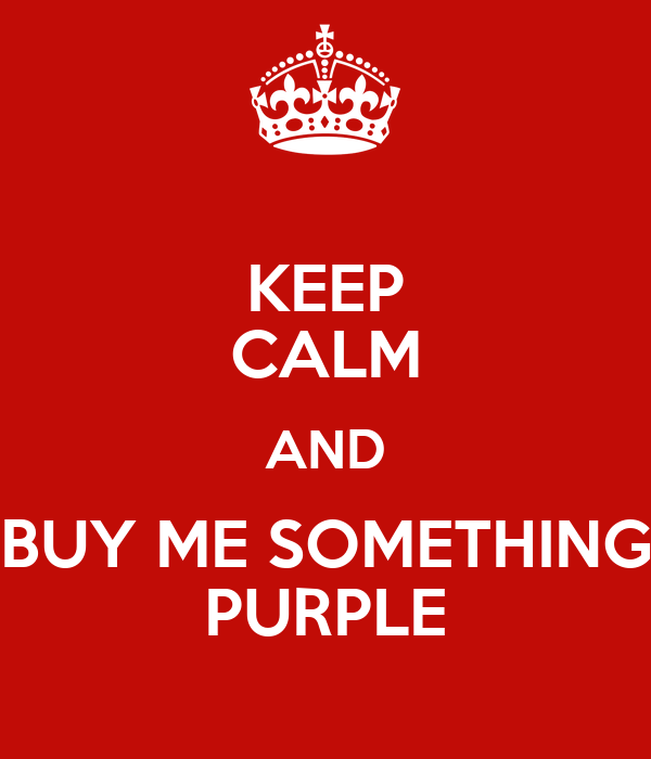 KEEP CALM AND BUY ME SOMETHING PURPLE
