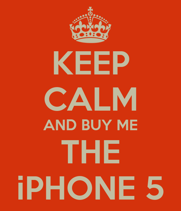 KEEP CALM AND BUY ME THE iPHONE 5