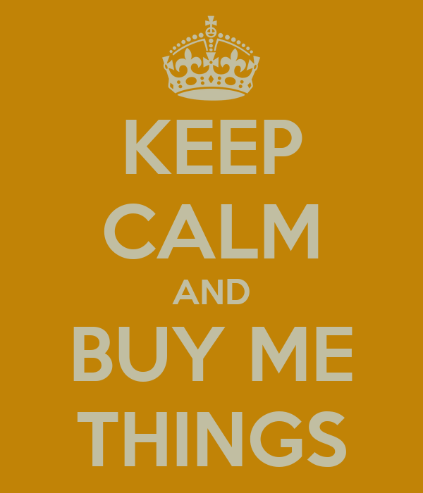 KEEP CALM AND BUY ME THINGS