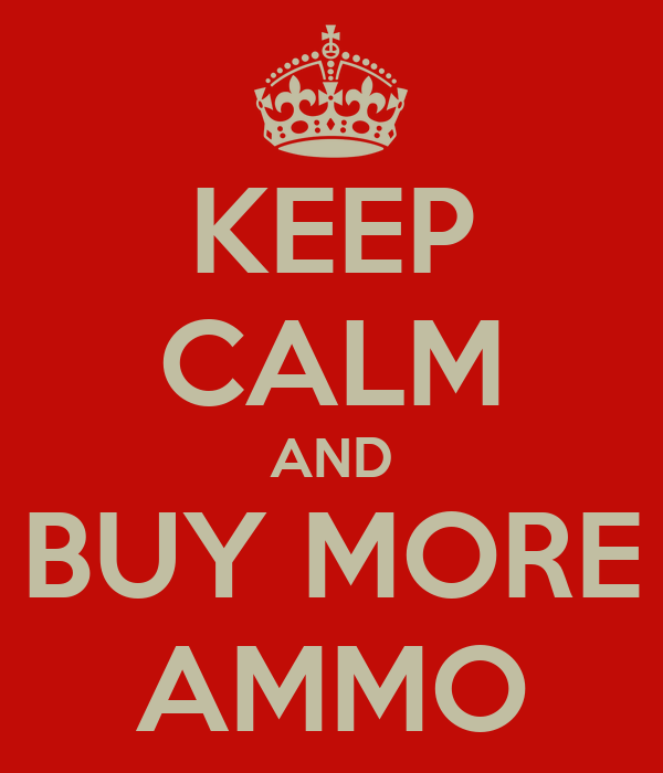 KEEP CALM AND BUY MORE AMMO