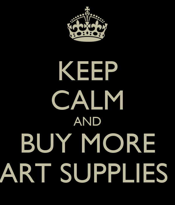 KEEP CALM AND BUY MORE ART SUPPLIES