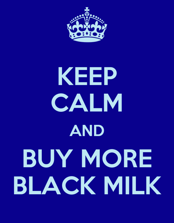 KEEP CALM AND BUY MORE BLACK MILK