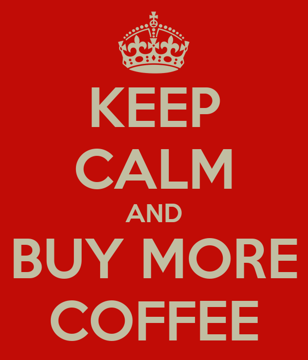 KEEP CALM AND BUY MORE COFFEE
