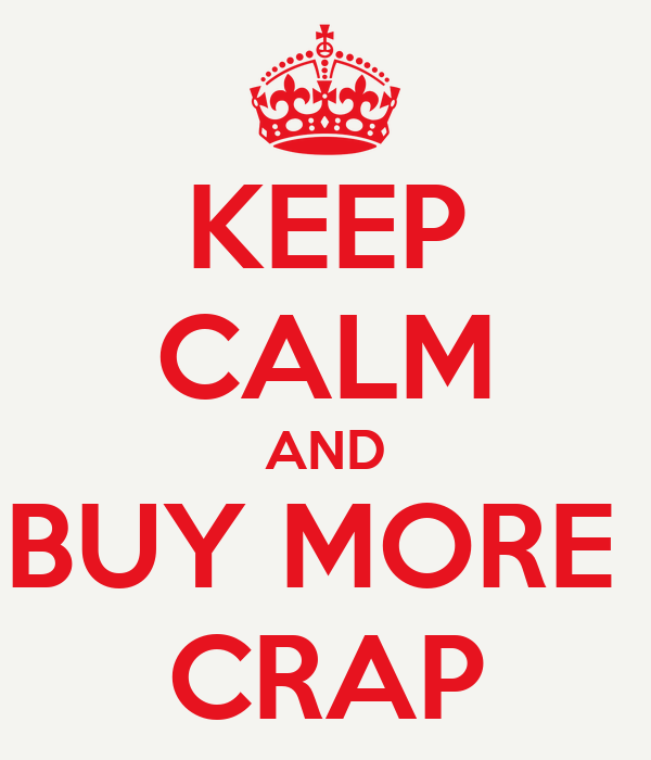 KEEP CALM AND BUY MORE  CRAP