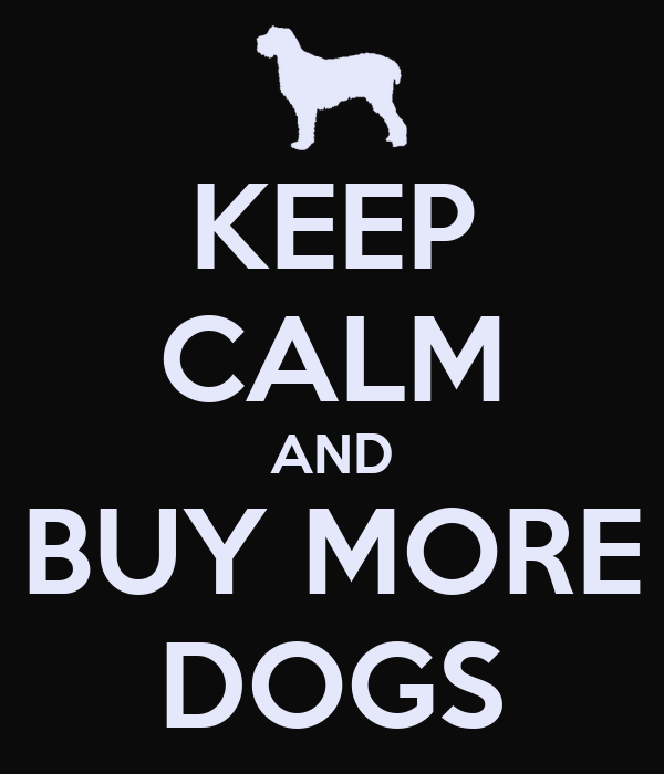 KEEP CALM AND BUY MORE DOGS