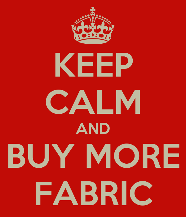 KEEP CALM AND BUY MORE FABRIC