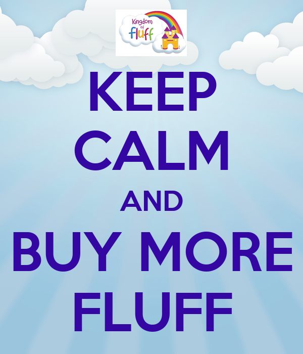 KEEP CALM AND BUY MORE FLUFF