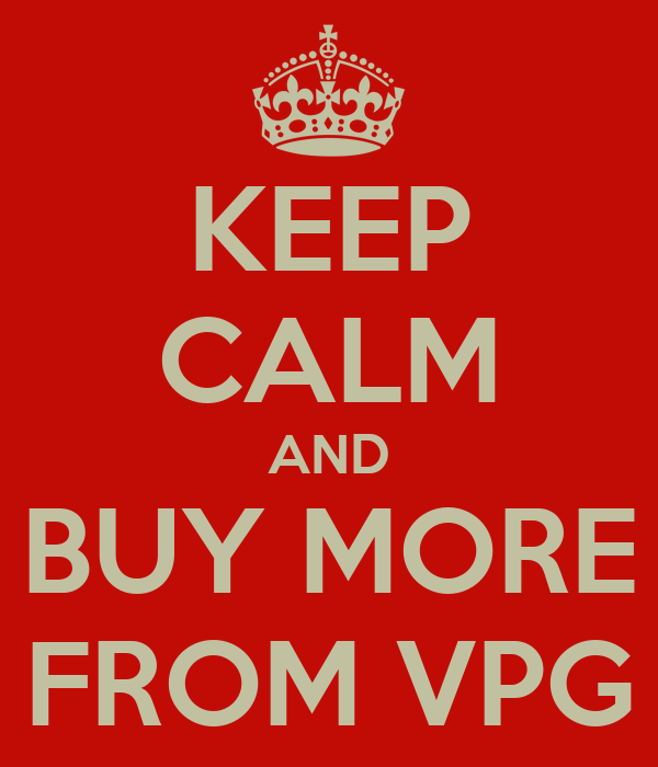KEEP CALM AND BUY MORE FROM VPG