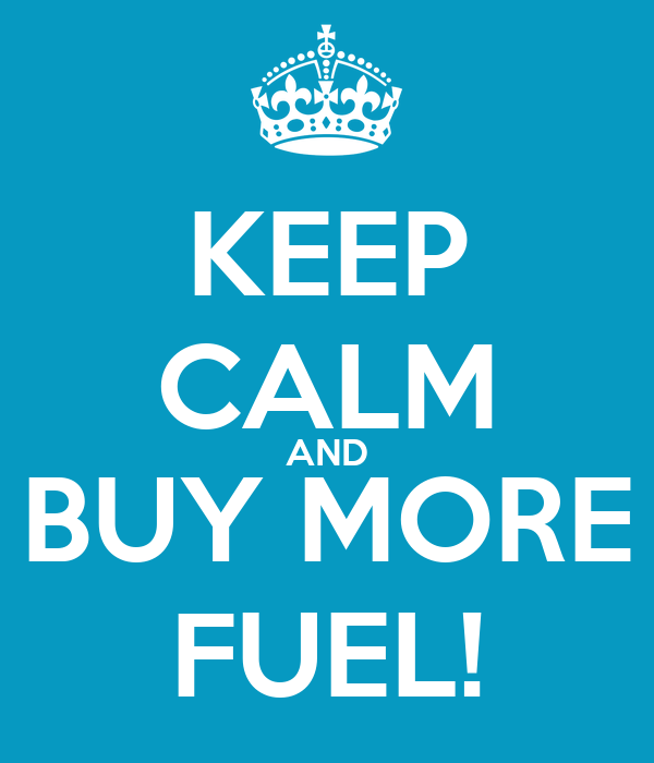 KEEP CALM AND BUY MORE FUEL!