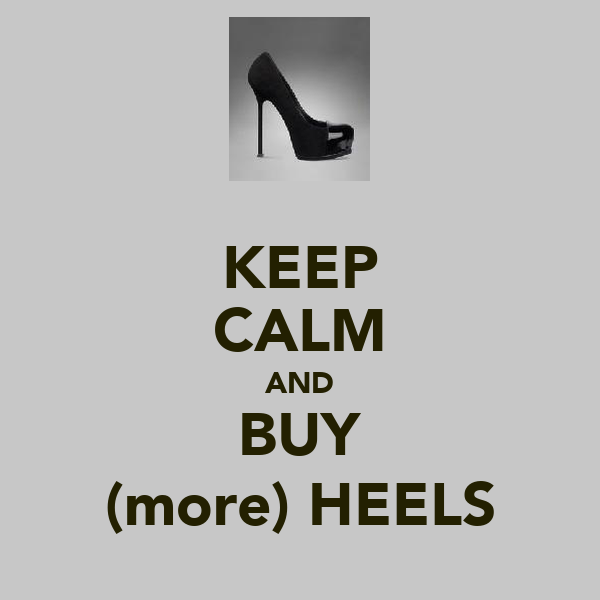 KEEP CALM AND BUY (more) HEELS