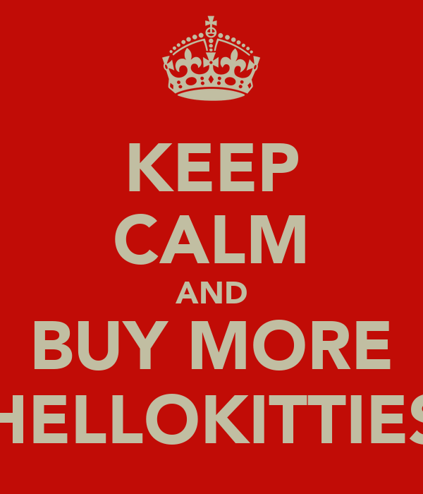 KEEP CALM AND BUY MORE HELLOKITTIES