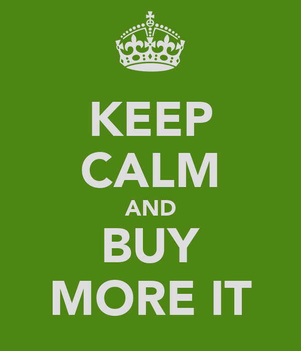 KEEP CALM AND BUY MORE IT