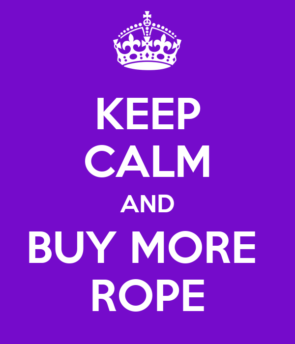 KEEP CALM AND BUY MORE  ROPE
