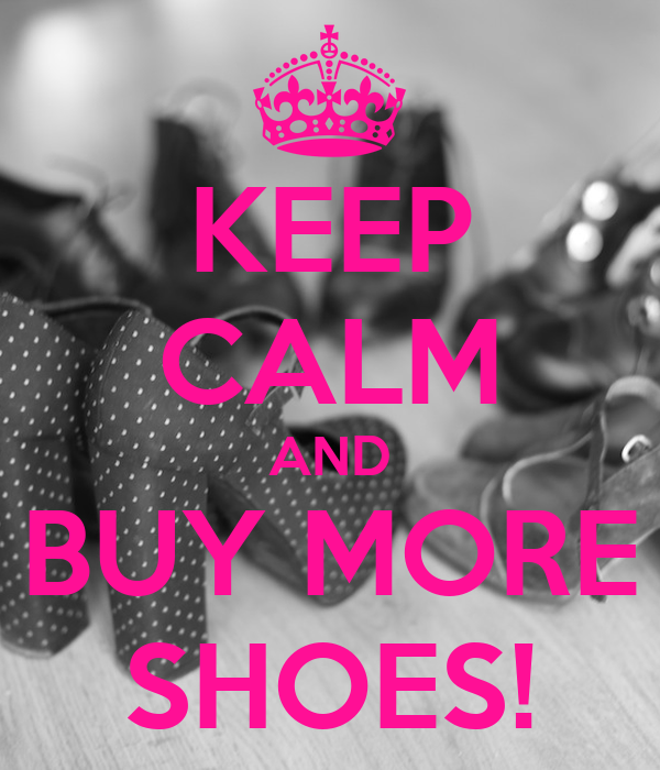 KEEP CALM AND BUY MORE SHOES!