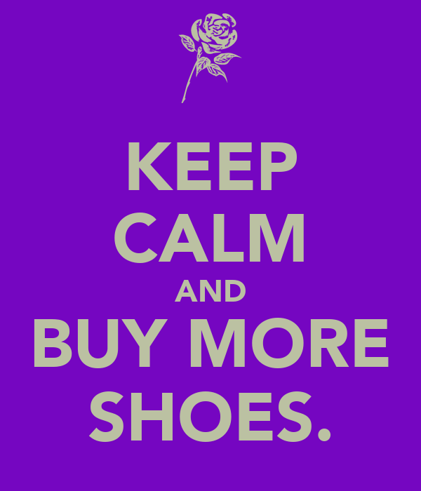 KEEP CALM AND BUY MORE SHOES.