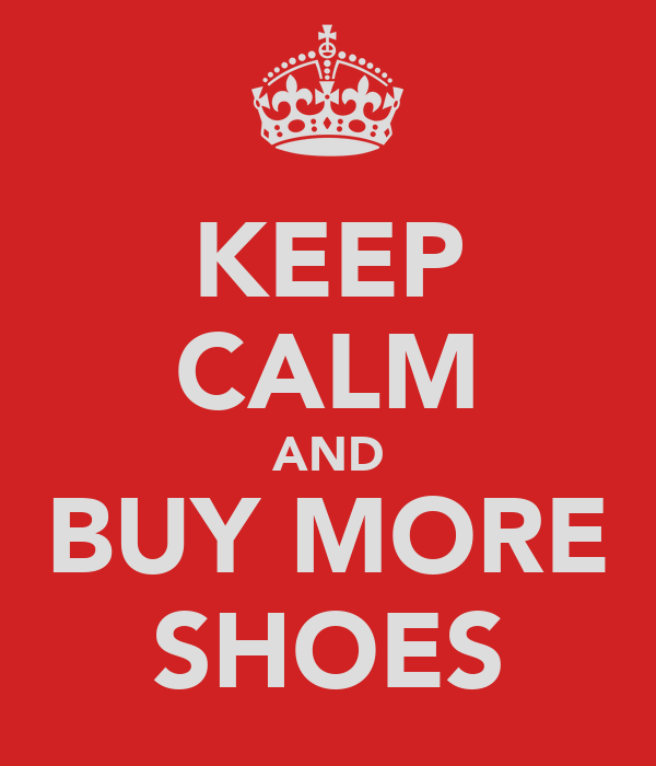 KEEP CALM AND BUY MORE SHOES