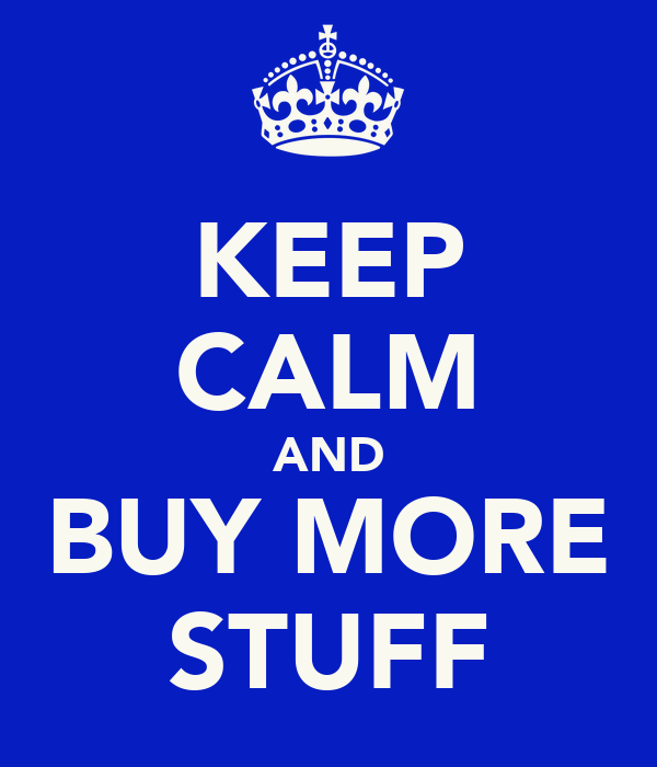 KEEP CALM AND BUY MORE STUFF