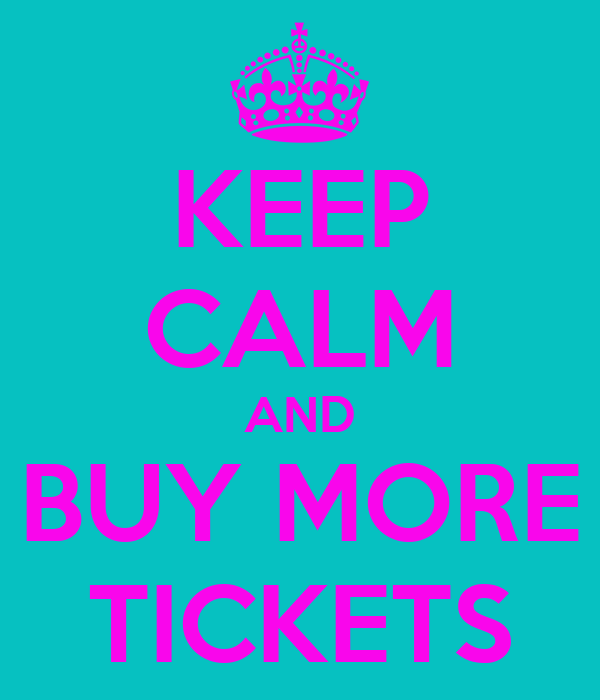 KEEP CALM AND BUY MORE TICKETS