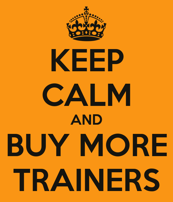 KEEP CALM AND BUY MORE TRAINERS