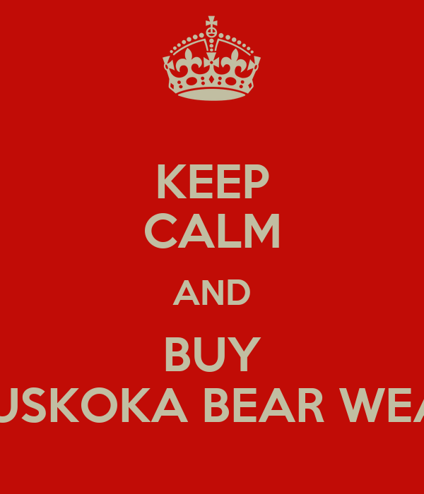 KEEP CALM AND BUY MUSKOKA BEAR WEAR