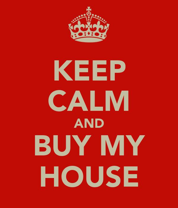 KEEP CALM AND BUY MY HOUSE