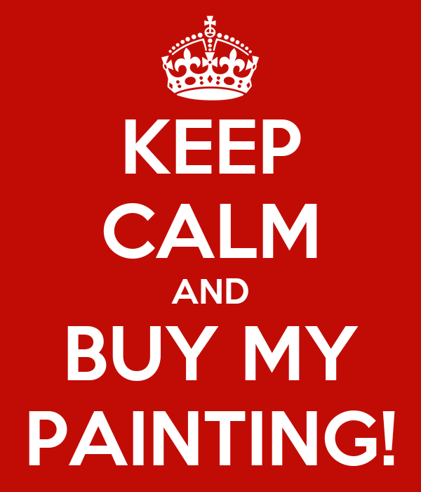 KEEP CALM AND BUY MY PAINTING!