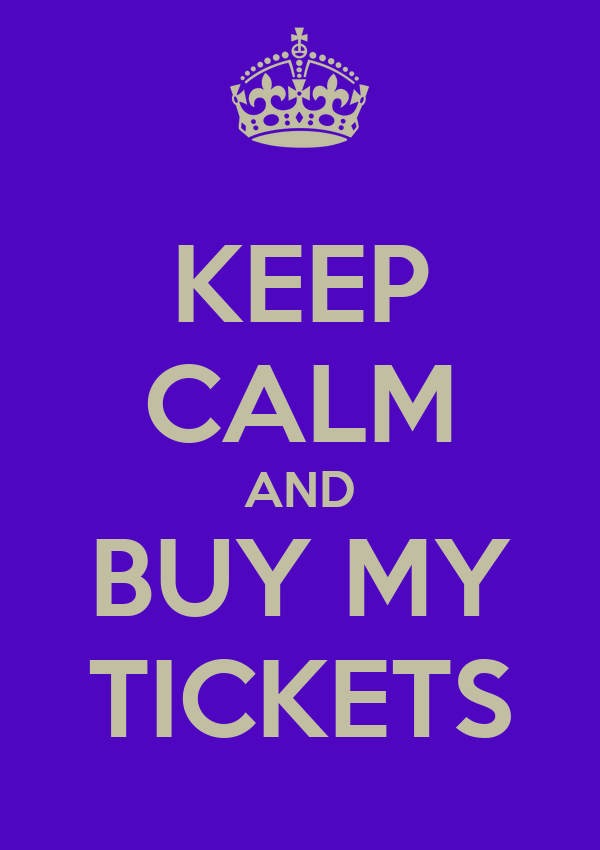 KEEP CALM AND BUY MY TICKETS